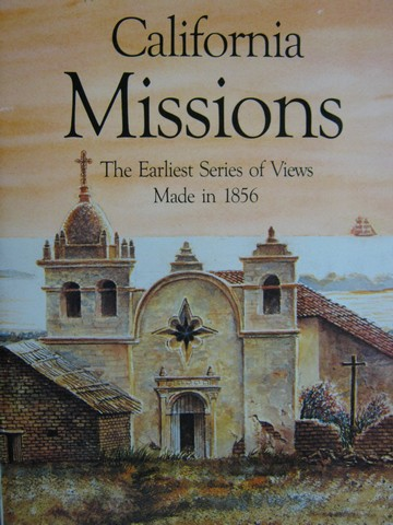 California Missions The Earliest Series of Views Made in 1856 (P